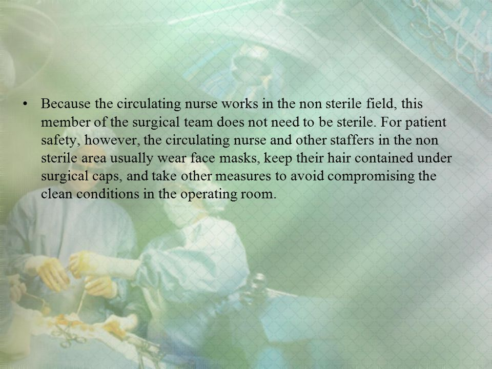 Because the circulating nurse works in the non sterile field, this member of the surgical team does not need to be sterile.
