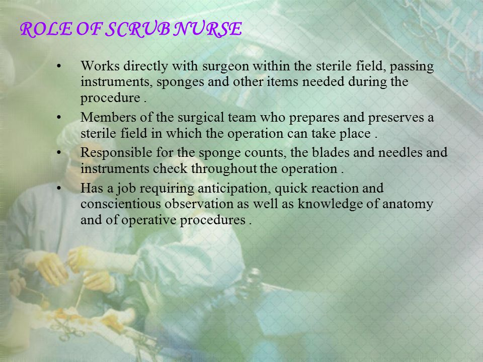 ROLE OF SCRUB NURSE Works directly with surgeon within the sterile field, passing instruments, sponges and other items needed during the procedure .