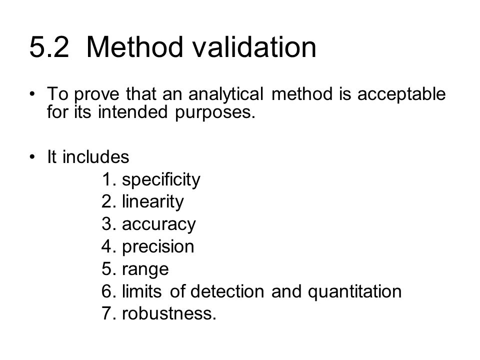 5.2 Method validation To prove that an analytical method is acceptable for its intended purposes. It includes.