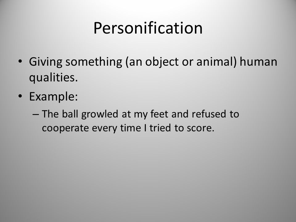 Personification Giving something (an object or animal) human qualities. Example: