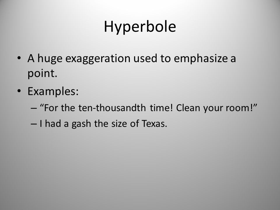Hyperbole A huge exaggeration used to emphasize a point. Examples: