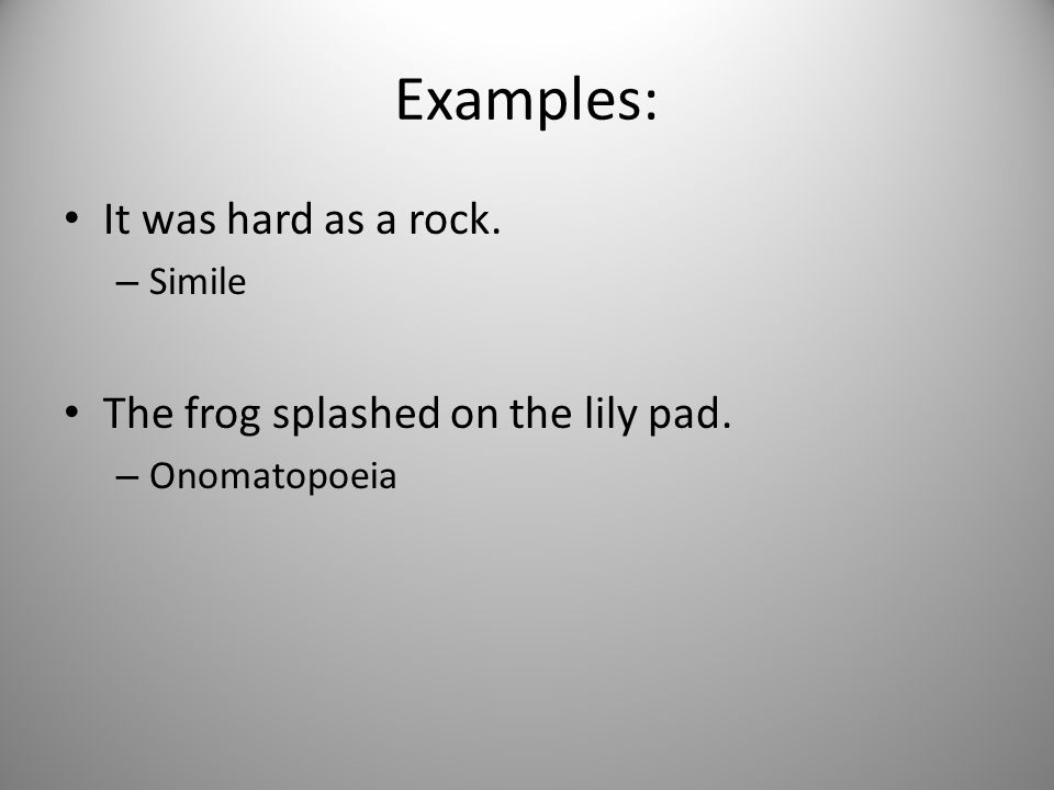 Examples: It was hard as a rock. The frog splashed on the lily pad.