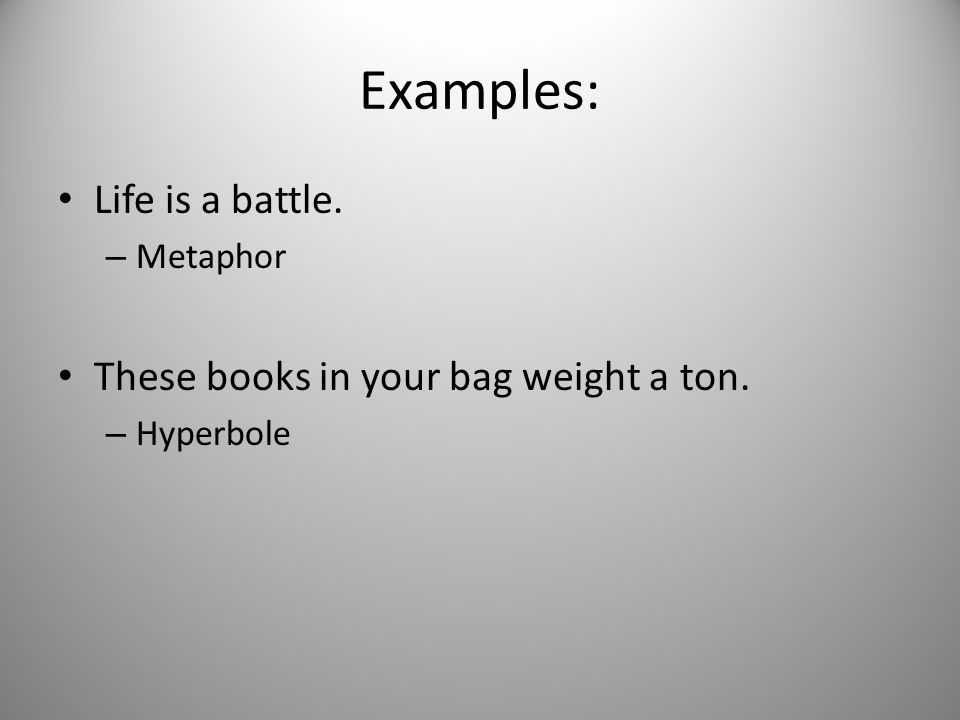 Examples: Life is a battle. These books in your bag weight a ton.