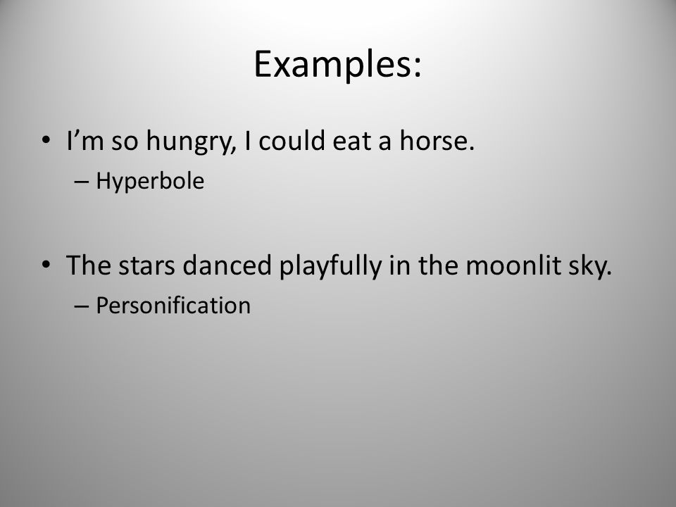 Examples: I'm so hungry, I could eat a horse.