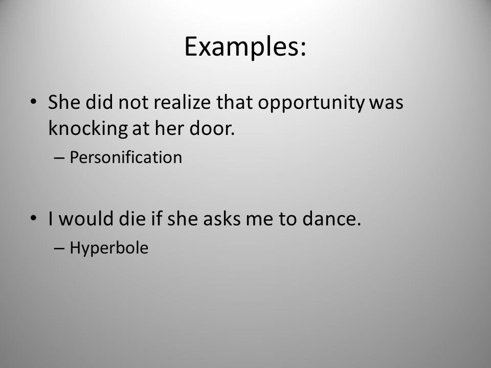 Examples: She did not realize that opportunity was knocking at her door. Personification. I would die if she asks me to dance.