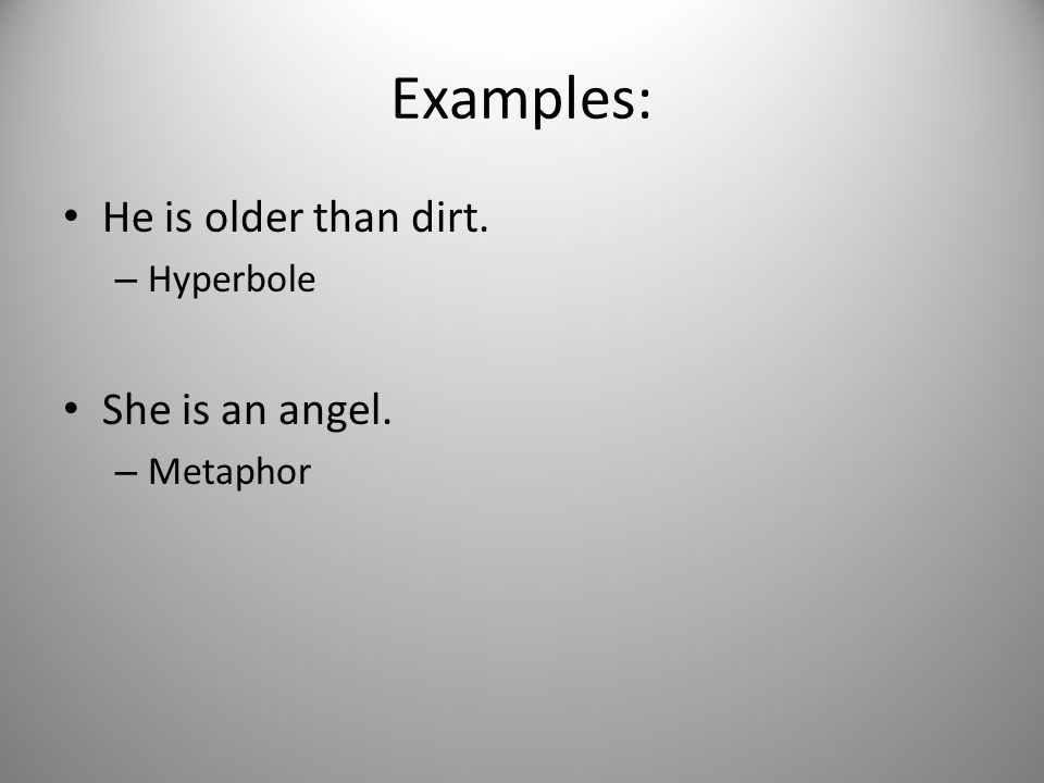 Examples: He is older than dirt. Hyperbole She is an angel. Metaphor