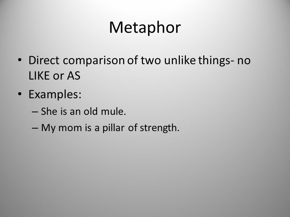Metaphor Direct comparison of two unlike things- no LIKE or AS