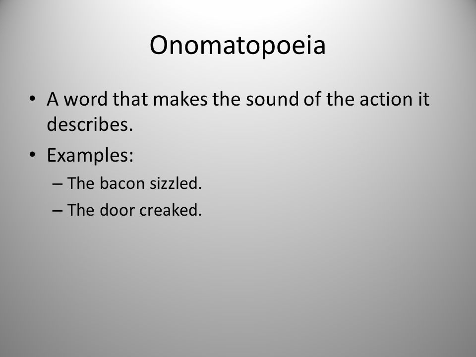 Onomatopoeia A word that makes the sound of the action it describes.