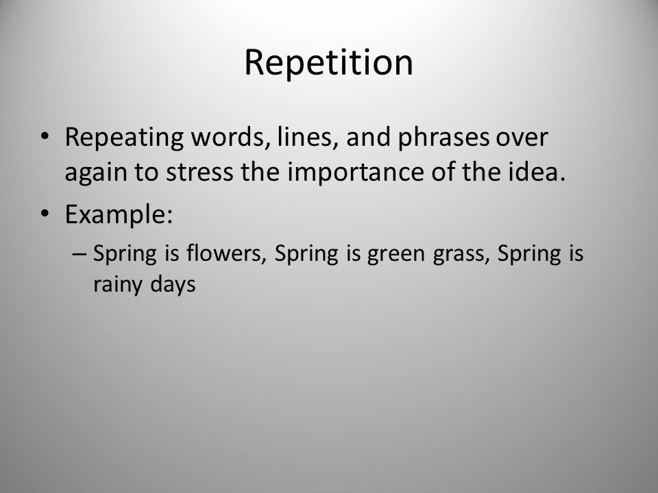 Repetition Repeating words, lines, and phrases over again to stress the importance of the idea. Example: