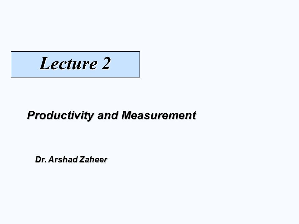 Lecture 2 Productivity and Measurement Dr. Arshad Zaheer