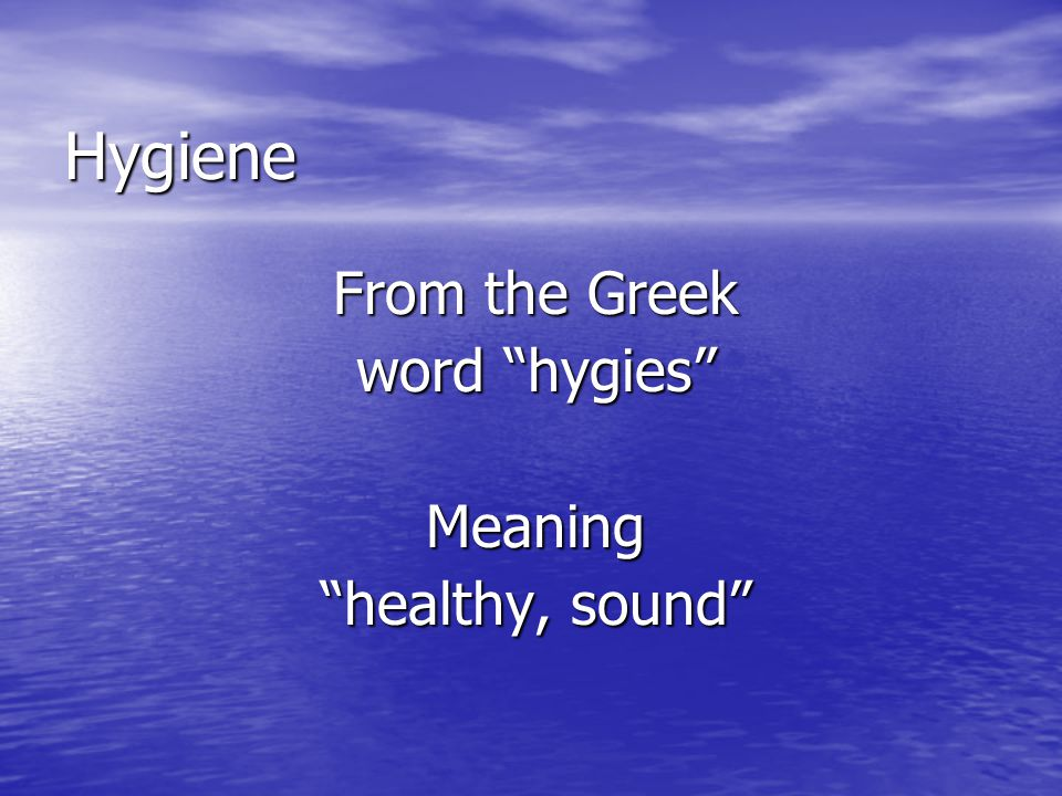 Hygiene From the Greek word hygies Meaning healthy, sound