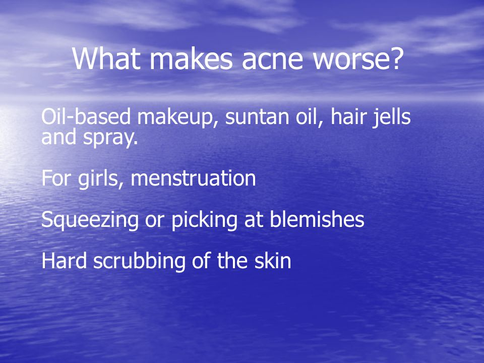What makes acne worse Oil-based makeup, suntan oil, hair jells and spray. For girls, menstruation.