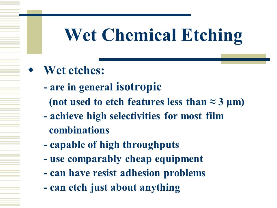 Wet Chemical Etching Wet etches: - are in general isotropic