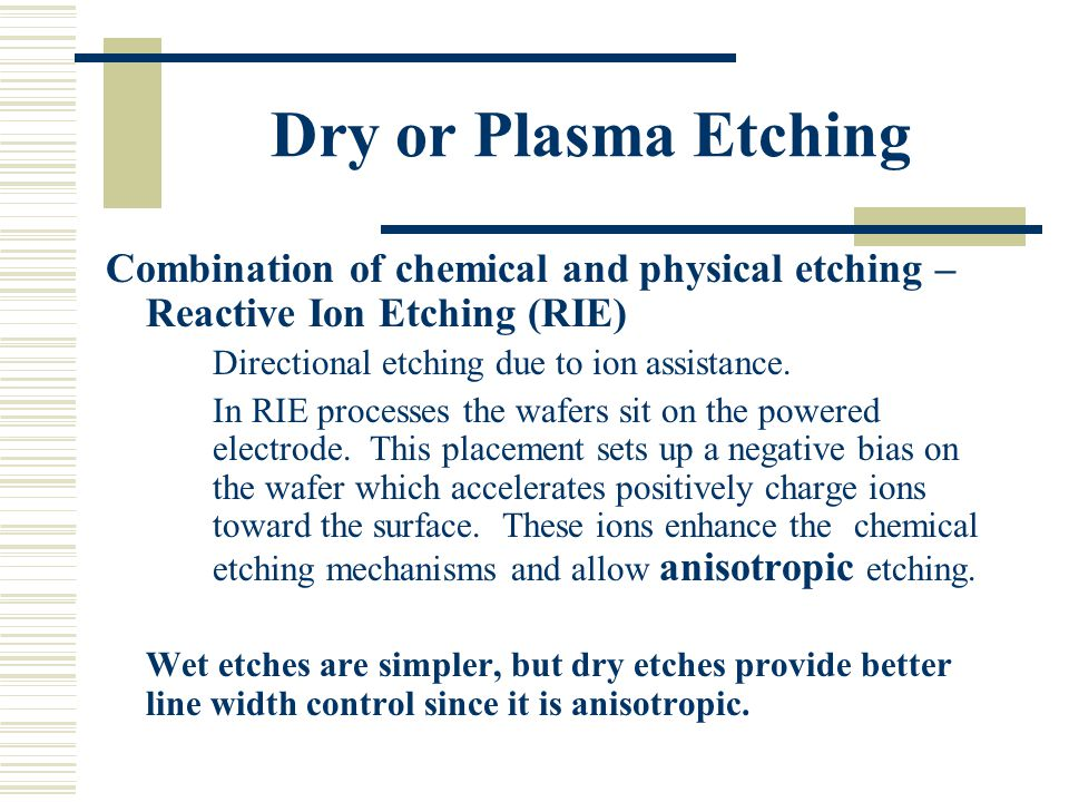 Dry or Plasma Etching Combination of chemical and physical etching – Reactive Ion Etching (RIE) Directional etching due to ion assistance.