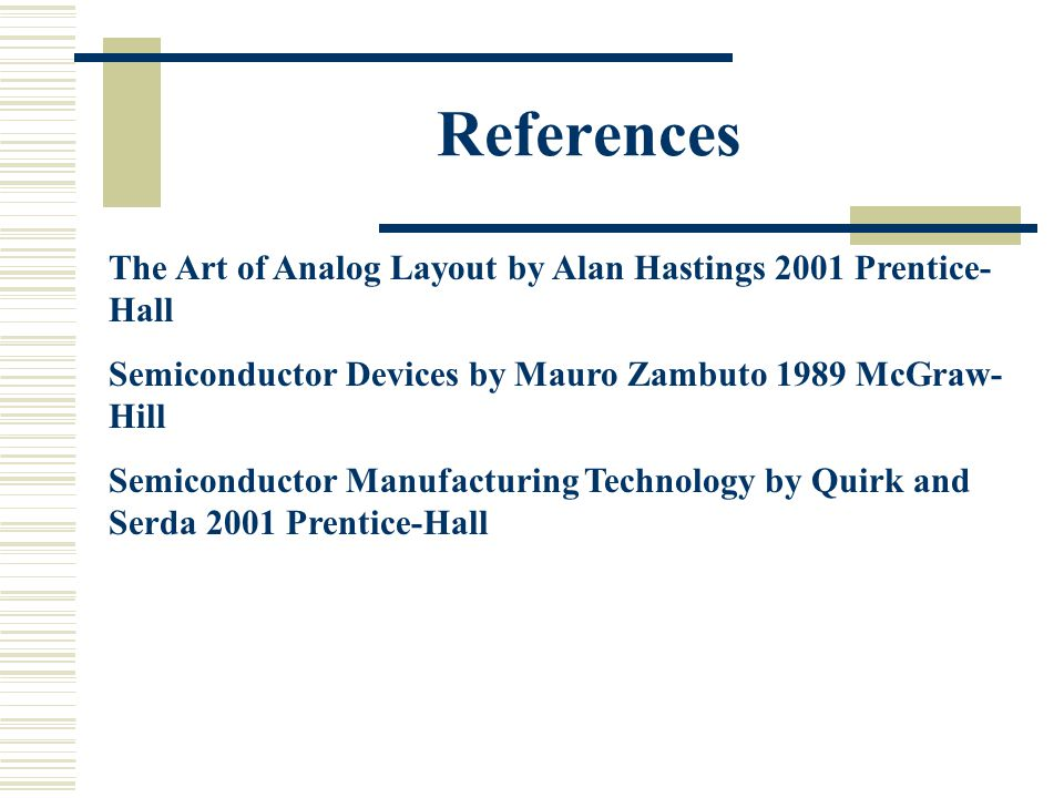References The Art of Analog Layout by Alan Hastings 2001 Prentice-Hall. Semiconductor Devices by Mauro Zambuto 1989 McGraw-Hill.