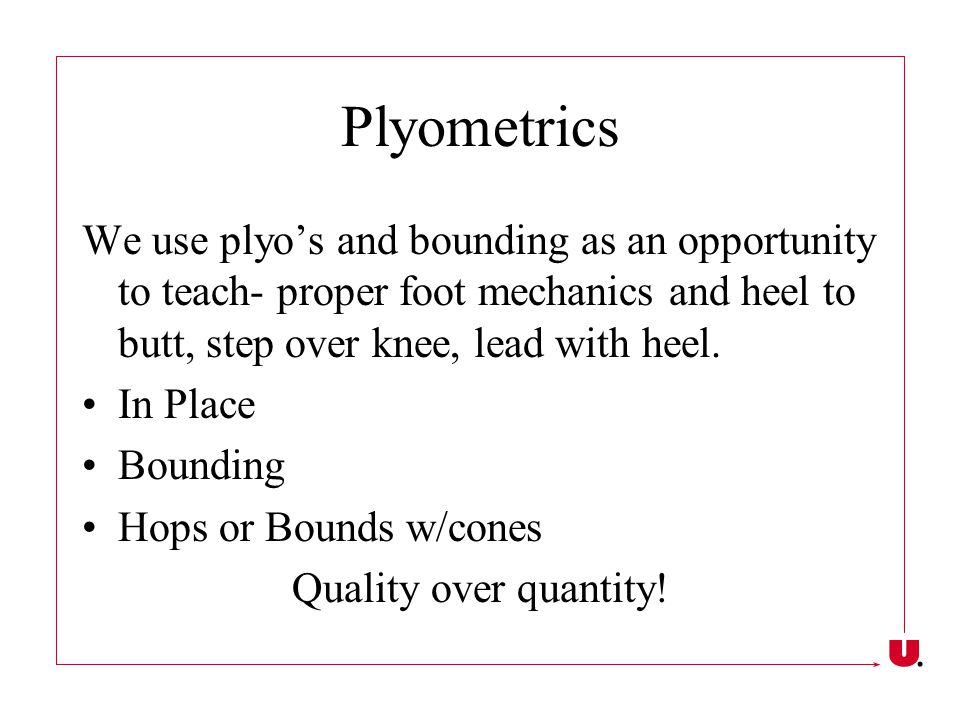 Plyometrics We use plyo's and bounding as an opportunity to teach- proper foot mechanics and heel to butt, step over knee, lead with heel.