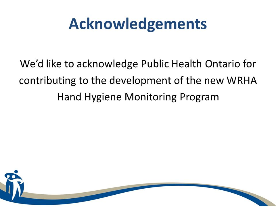 Acknowledgements We'd like to acknowledge Public Health Ontario for contributing to the development of the new WRHA Hand Hygiene Monitoring Program.