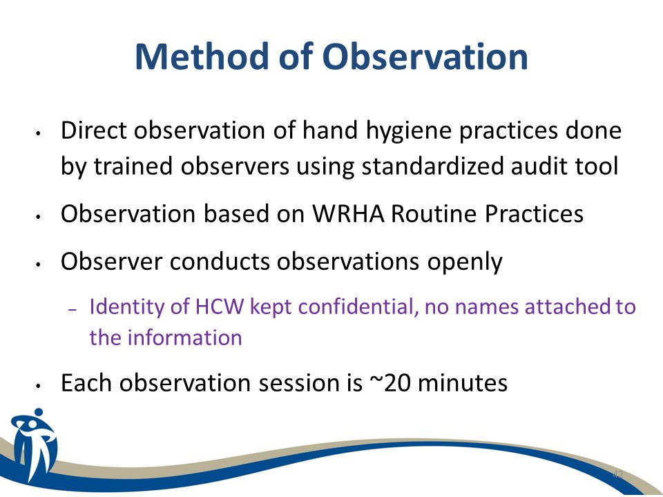 Method of Observation Direct observation of hand hygiene practices done by trained observers using standardized audit tool.