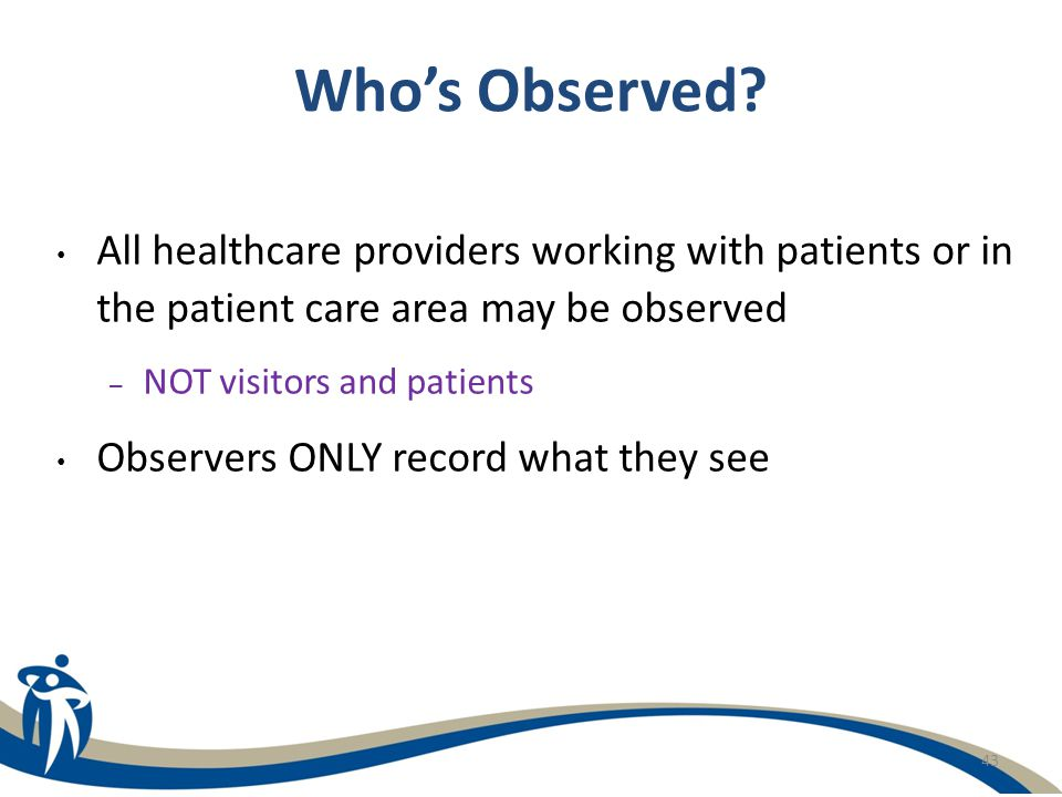 Who's Observed All healthcare providers working with patients or in the patient care area may be observed.