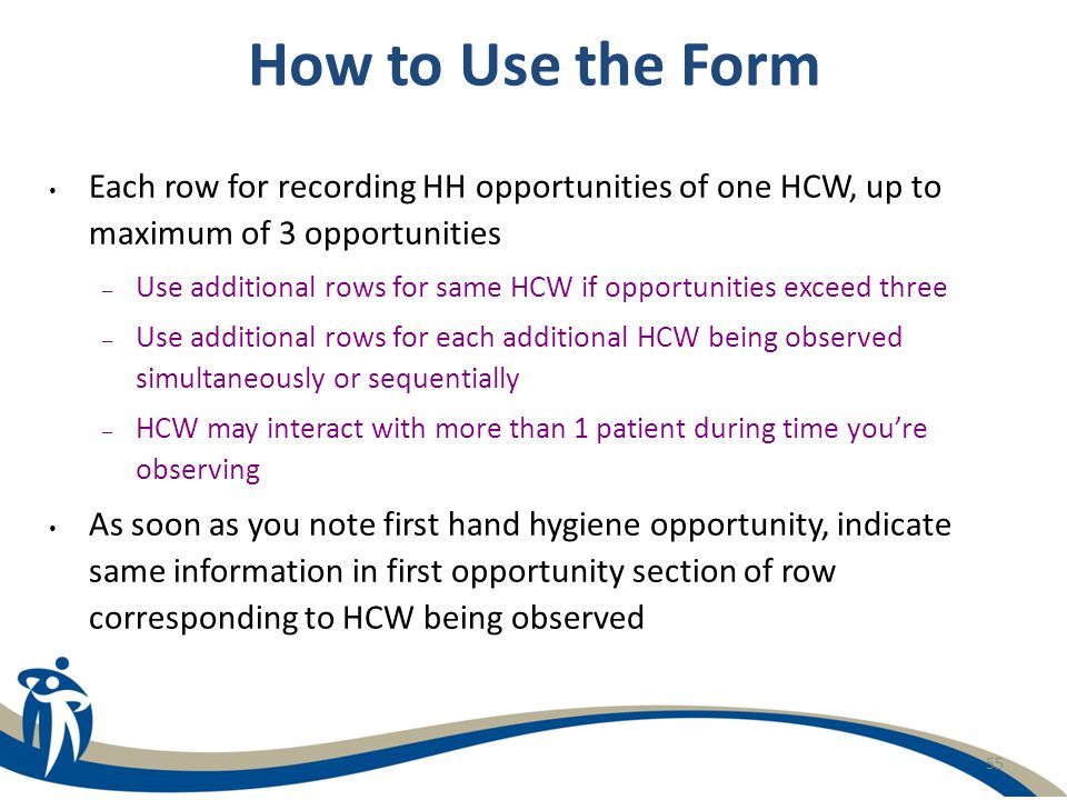 How to Use the Form Each row for recording HH opportunities of one HCW, up to maximum of 3 opportunities.