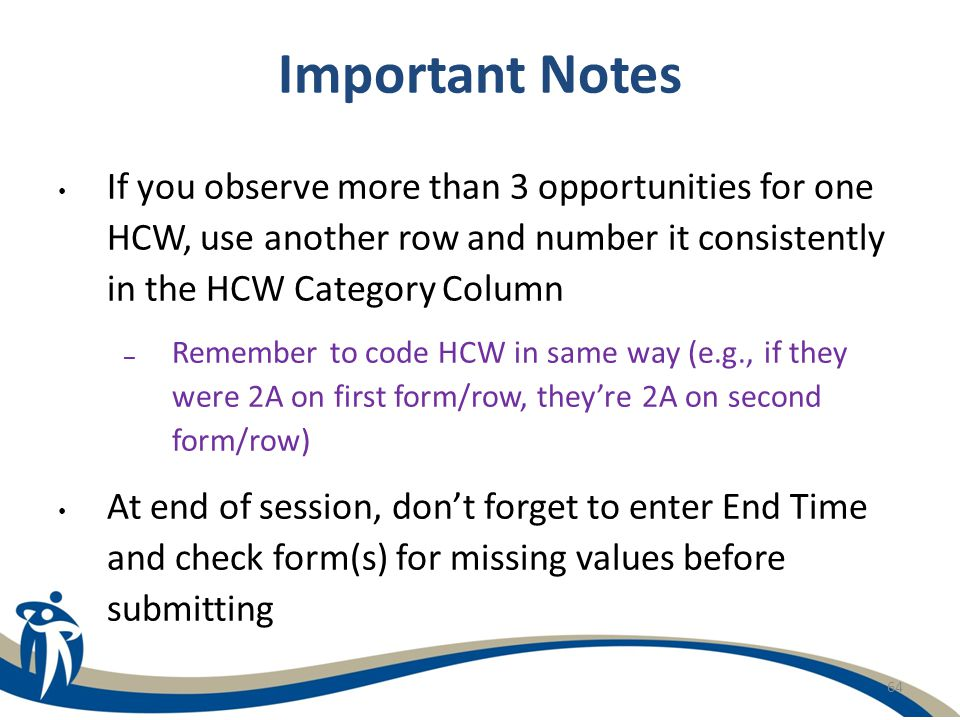 Important Notes If you observe more than 3 opportunities for one HCW, use another row and number it consistently in the HCW Category Column.