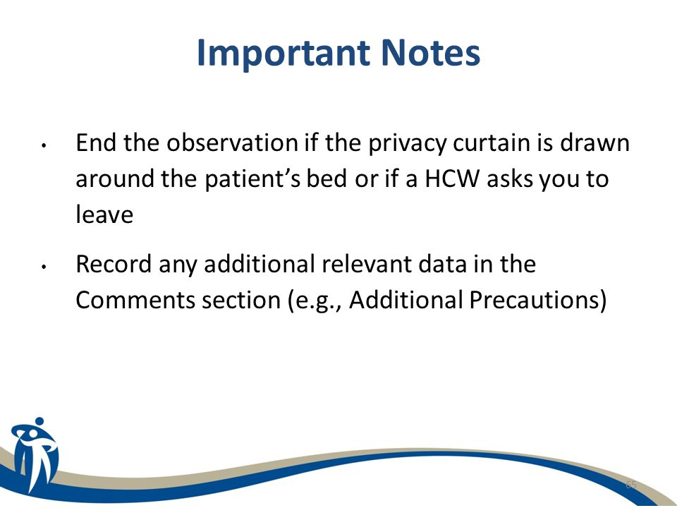Important Notes End the observation if the privacy curtain is drawn around the patient's bed or if a HCW asks you to leave.