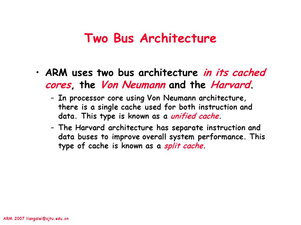 Two Bus Architecture ARM uses two bus architecture in its cached cores, the Von Neumann and the Harvard.