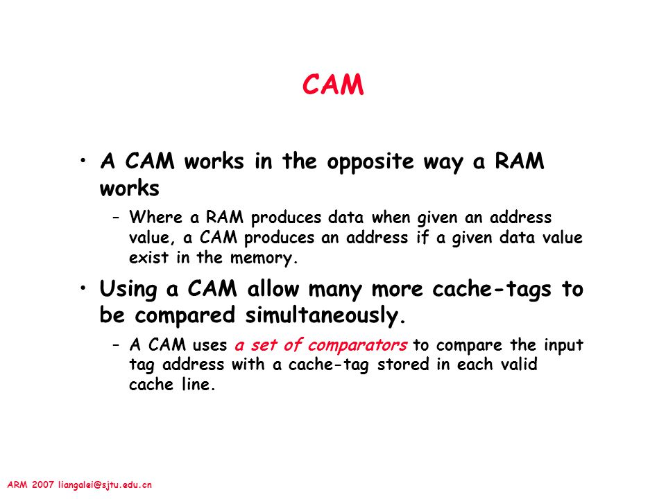 CAM A CAM works in the opposite way a RAM works