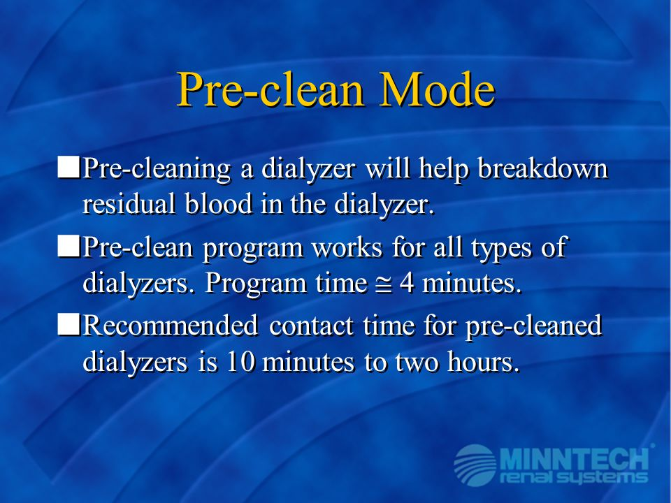 Pre-clean Mode Pre-cleaning a dialyzer will help breakdown residual blood in the dialyzer.