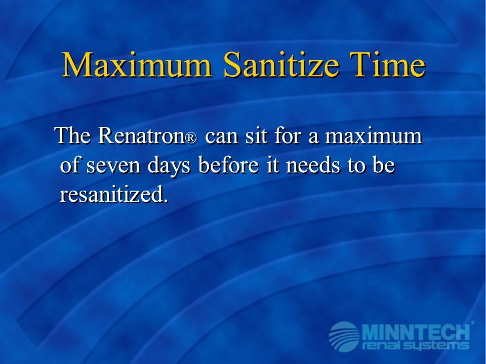 Maximum Sanitize Time The Renatron® can sit for a maximum of seven days before it needs to be resanitized.