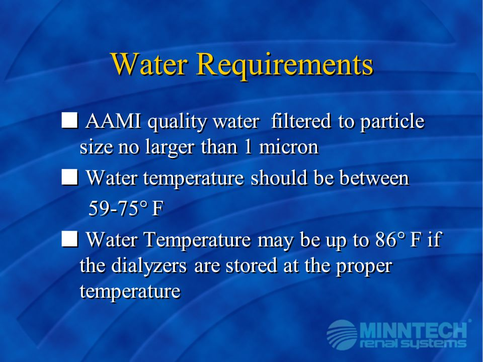 Water Requirements AAMI quality water filtered to particle size no larger than 1 micron. Water temperature should be between.