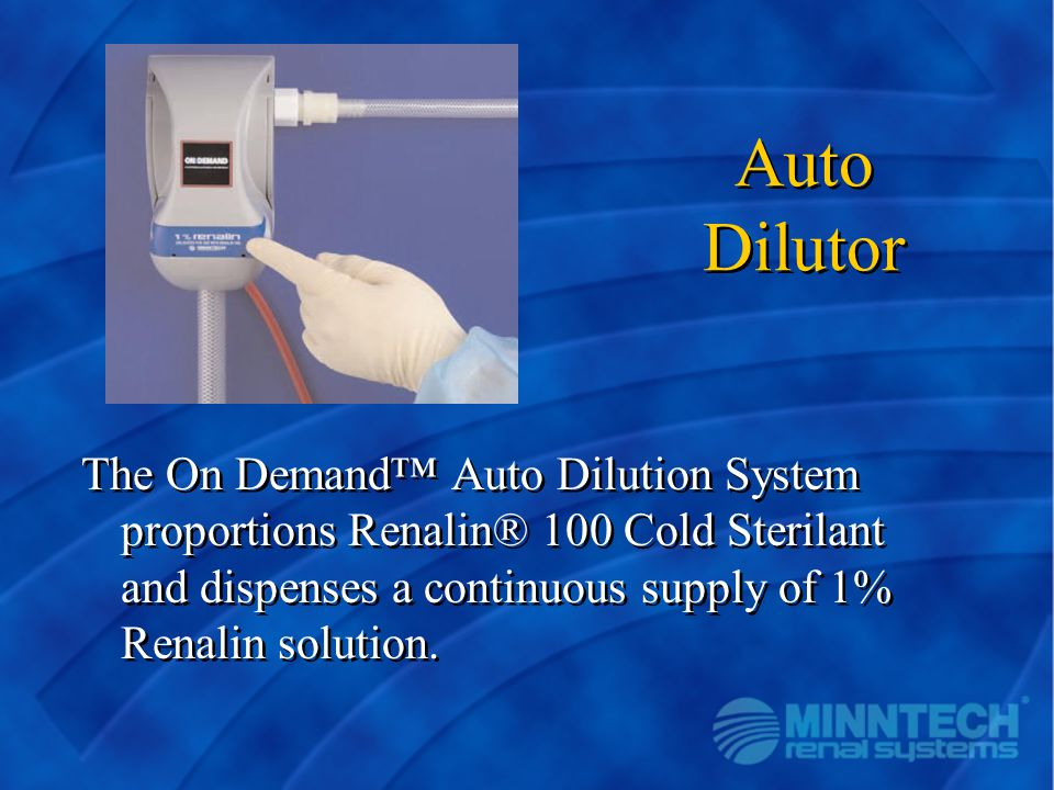 Auto Dilutor The On Demand™ Auto Dilution System proportions Renalin® 100 Cold Sterilant and dispenses a continuous supply of 1% Renalin solution.