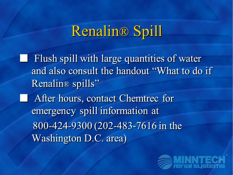 Renalin® Spill Flush spill with large quantities of water and also consult the handout What to do if Renalin® spills