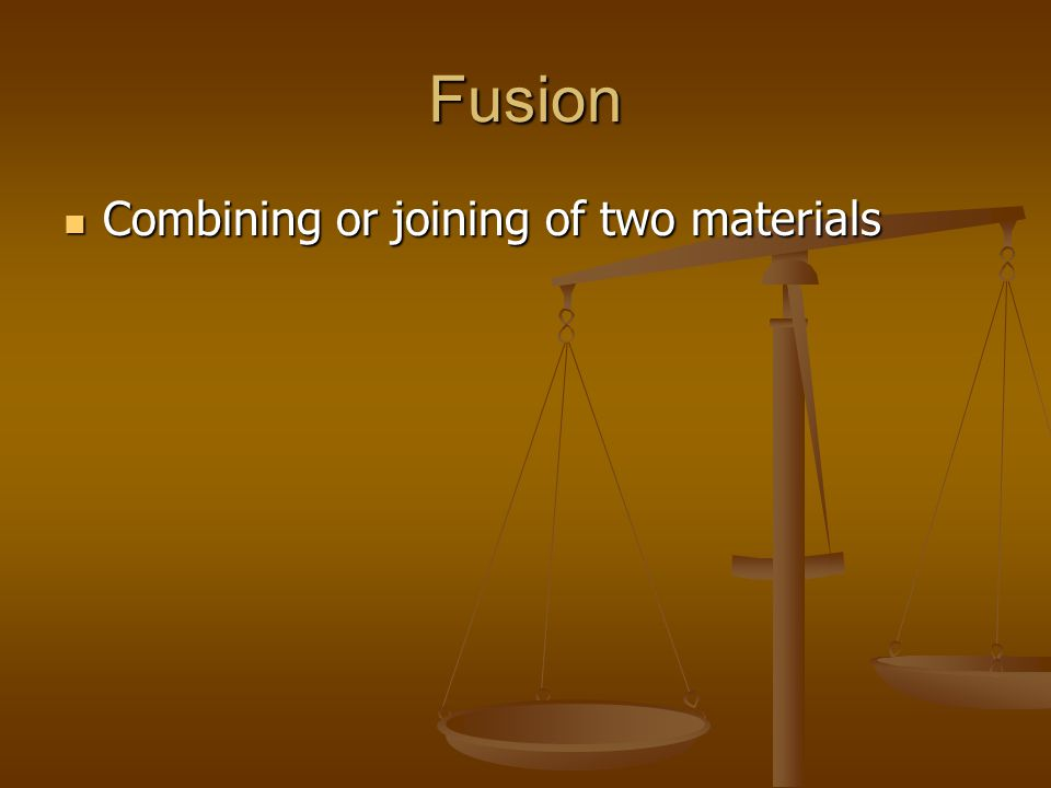 Fusion Combining or joining of two materials
