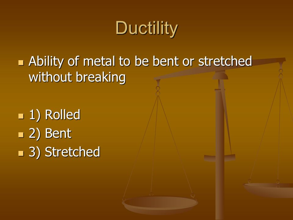 Ductility Ability of metal to be bent or stretched without breaking