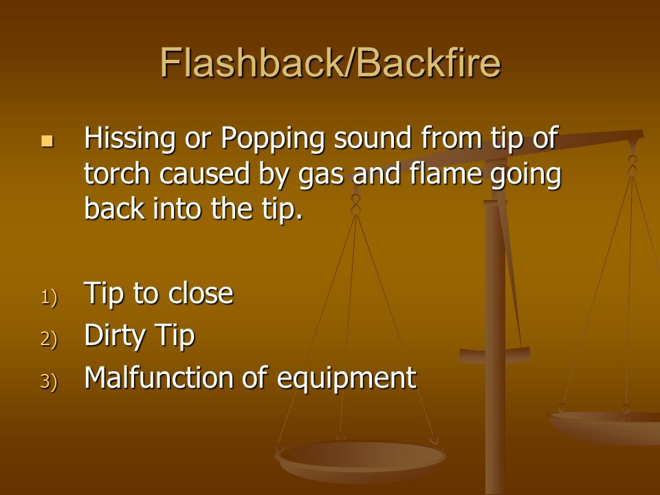 Flashback/Backfire Hissing or Popping sound from tip of torch caused by gas and flame going back into the tip.