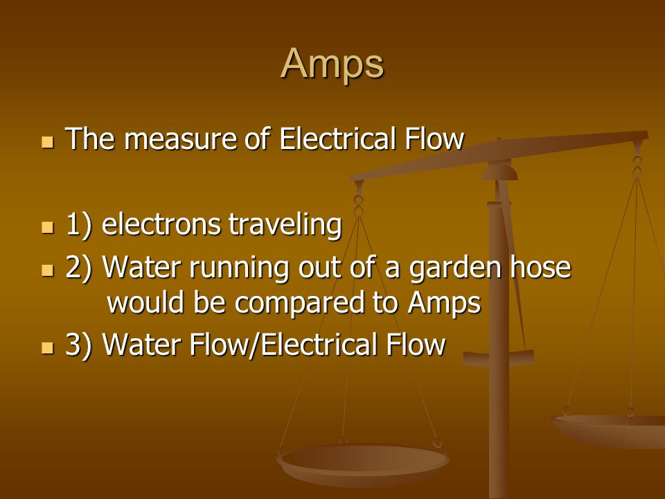 Amps The measure of Electrical Flow 1) electrons traveling