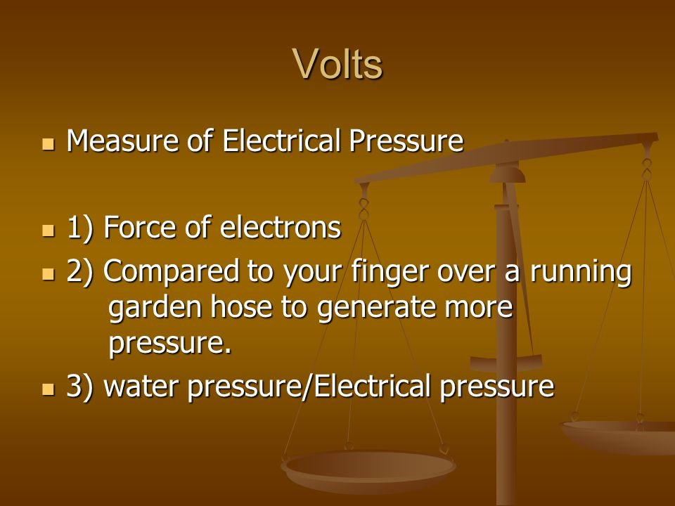 Volts Measure of Electrical Pressure 1) Force of electrons