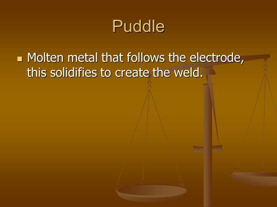 Puddle Molten metal that follows the electrode, this solidifies to create the weld.