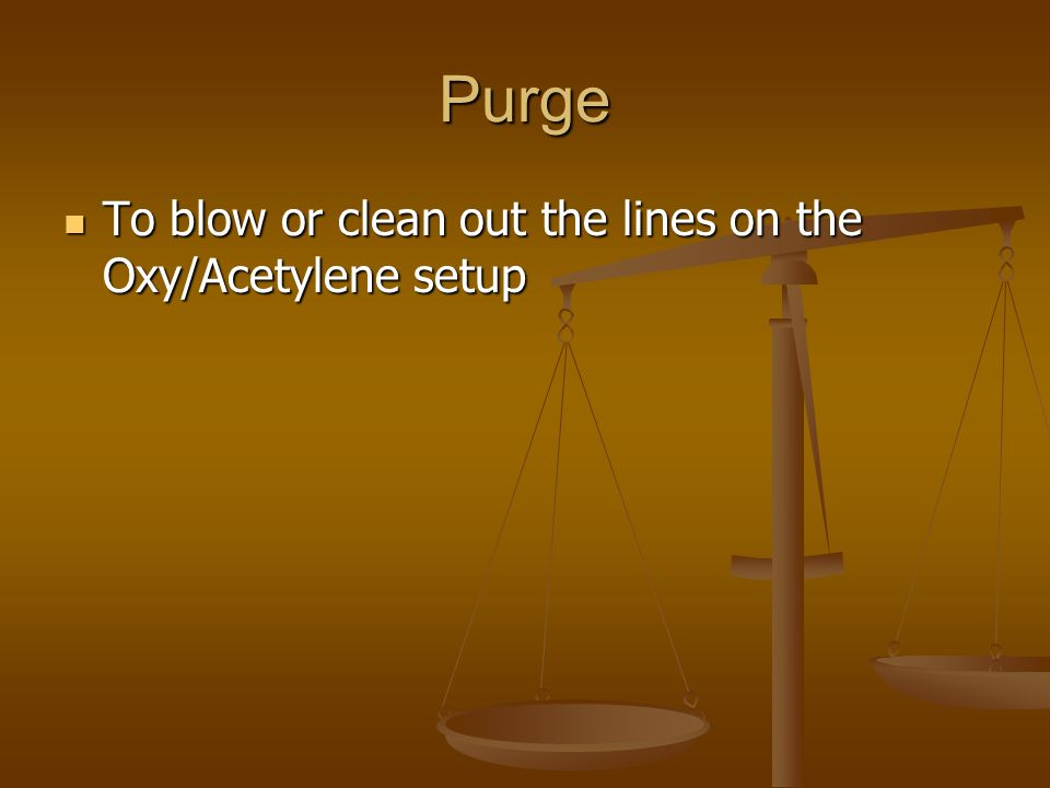 Purge To blow or clean out the lines on the Oxy/Acetylene setup