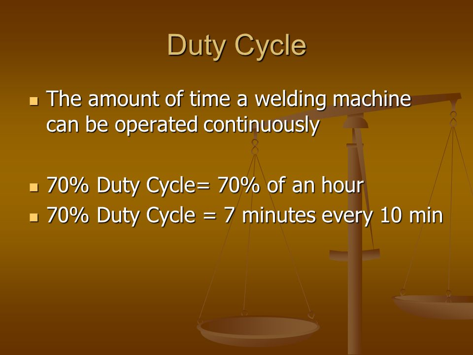 Duty Cycle The amount of time a welding machine can be operated continuously. 70% Duty Cycle= 70% of an hour.