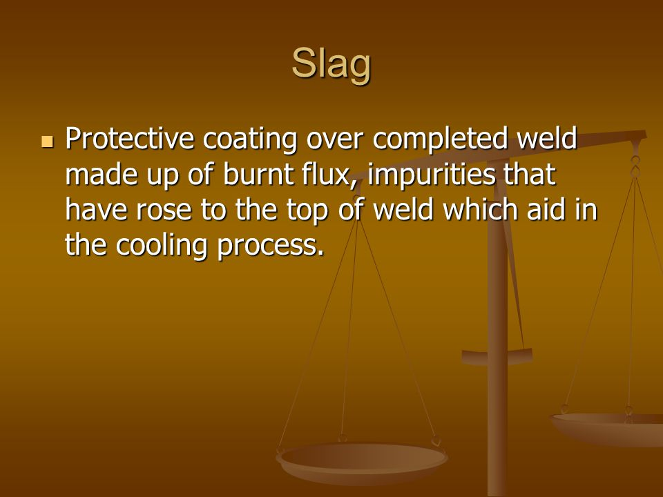 Slag Protective coating over completed weld made up of burnt flux, impurities that have rose to the top of weld which aid in the cooling process.