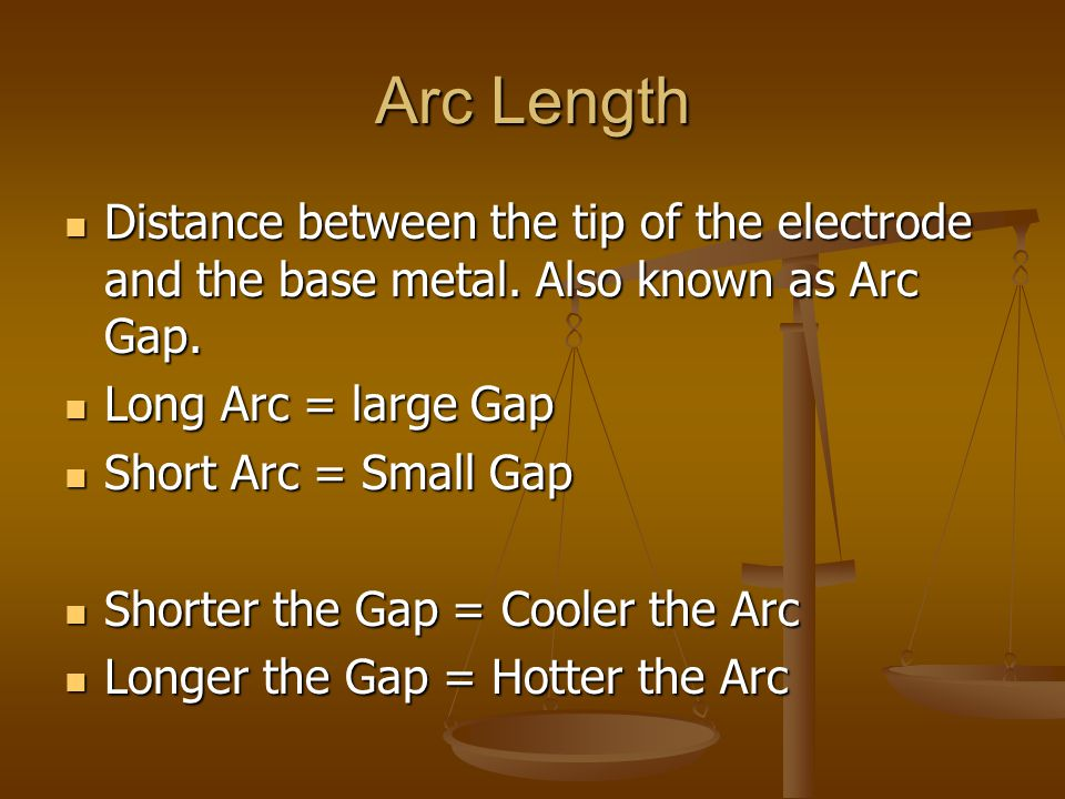 Arc Length Distance between the tip of the electrode and the base metal. Also known as Arc Gap. Long Arc = large Gap.