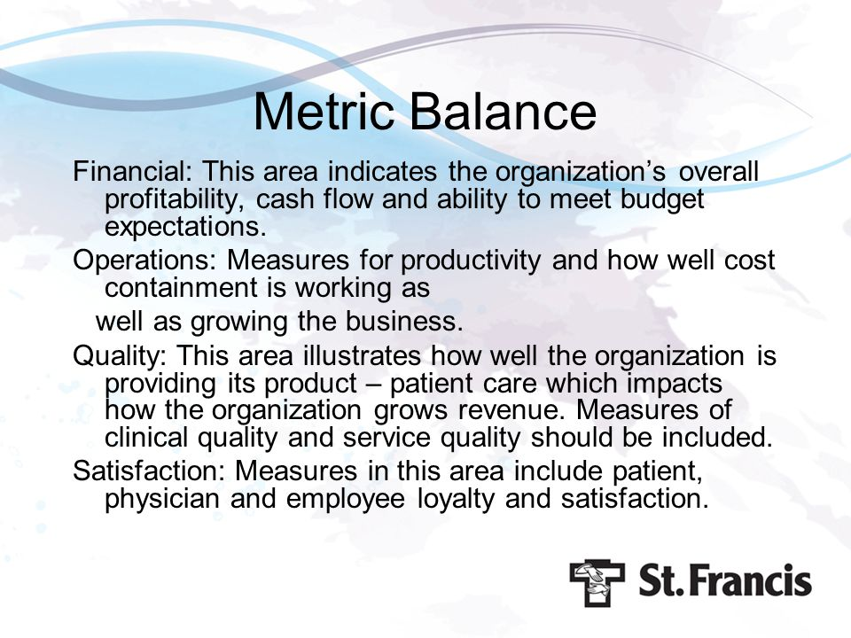 Metric Balance Financial: This area indicates the organization's overall profitability, cash flow and ability to meet budget expectations.