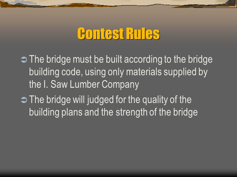 Contest Rules The bridge must be built according to the bridge building code, using only materials supplied by the I. Saw Lumber Company.