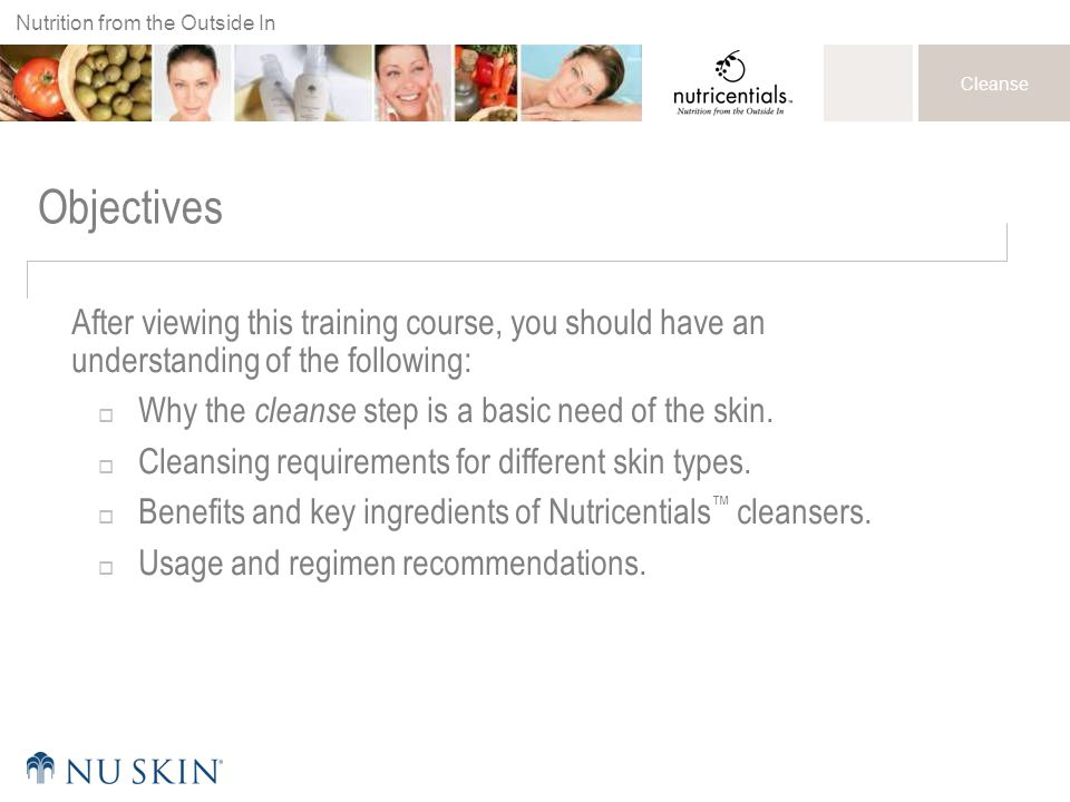 Objectives After viewing this training course, you should have an understanding of the following: Why the cleanse step is a basic need of the skin.