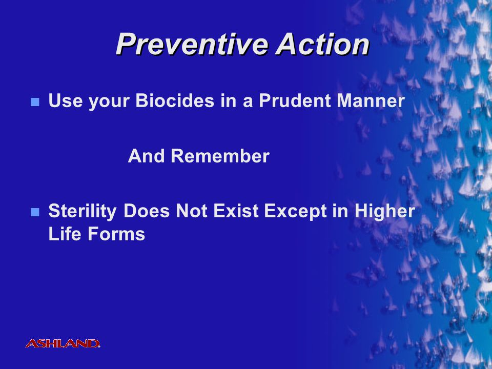 Preventive Action Use your Biocides in a Prudent Manner And Remember