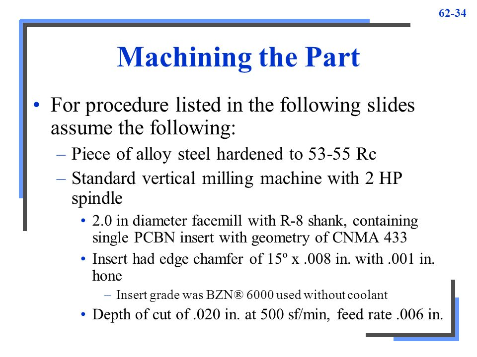 Machining the Part For procedure listed in the following slides assume the following: Piece of alloy steel hardened to 53-55 Rc.