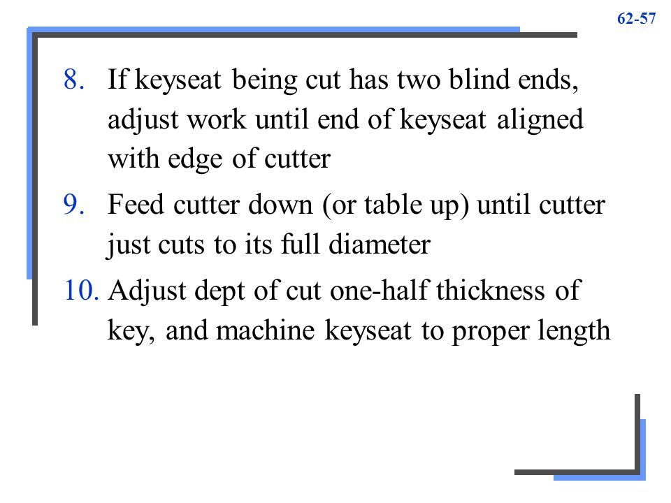 If keyseat being cut has two blind ends, adjust work until end of keyseat aligned with edge of cutter