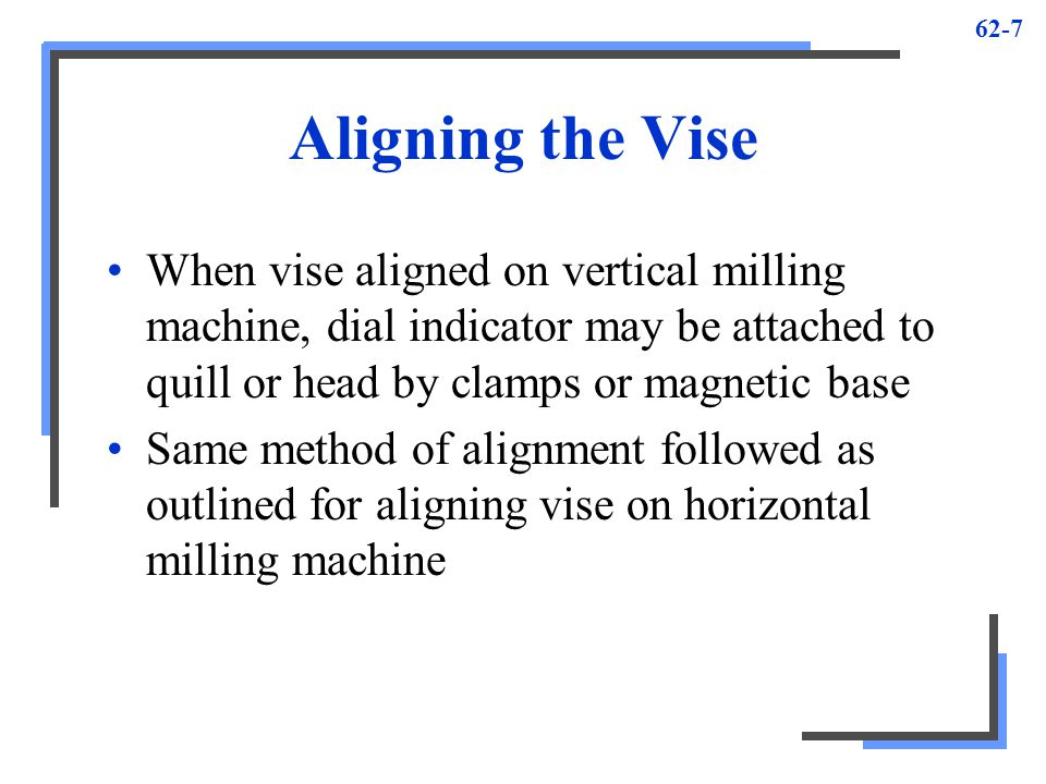 Aligning the Vise When vise aligned on vertical milling machine, dial indicator may be attached to quill or head by clamps or magnetic base.